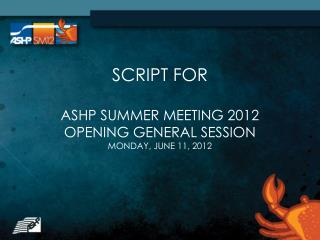 SCRIPT FOR  ASHP SUMMER MEETING 2012 OPENING GENERAL SESSION MONDAY, JUNE 11, 2012