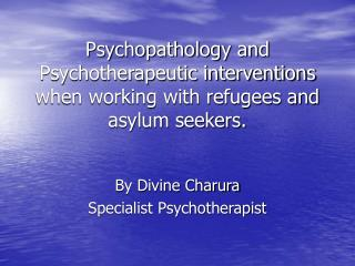 Psychopathology and Psychotherapeutic interventions when working with refugees and asylum seekers.