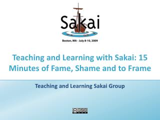 Teaching and Learning with Sakai: 15 Minutes of Fame, Shame and to Frame