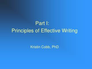 Part I:	 Principles of Effective Writing Kristin Cobb, PhD