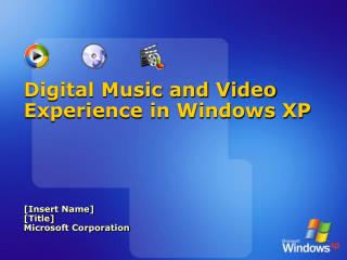 Digital Music and Video Experience in Windows XP [Insert Name] [Title] Microsoft Corporation
