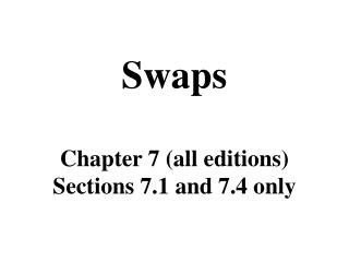 Swaps Chapter 7 (all editions) Sections 7.1 and 7.4 only