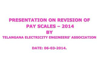PRESENTATION ON REVISION OF  PAY SCALES – 2014 BY  TELANGANA ELECTRICITY ENGINEERS' ASSOCIATION