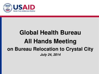 Global Health Bureau All Hands Meeting on Bureau Relocation to Crystal City July 24, 2014