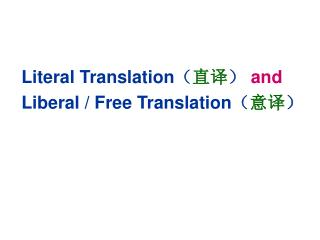 Literal Translation ( 直译 )  and  Liberal / Free Translation ( 意译 )