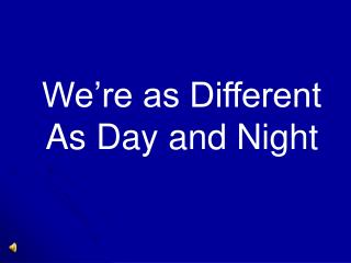 We're as Different As Day and Night