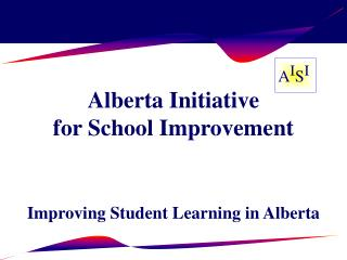 Alberta Initiative  for School Improvement  Improving Student Learning in Alberta