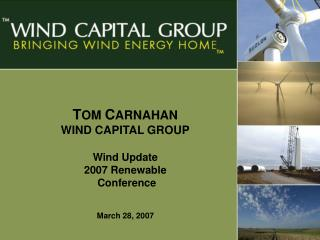 T OM  C ARNAHAN WIND CAPITAL GROUP Wind Update 2007 Renewable  Conference March 28, 2007