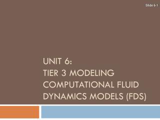 UNIT 6: TIER 3 MODELING COMPUTATIONAL FLUID DYNAMICS MODELS (FDS)