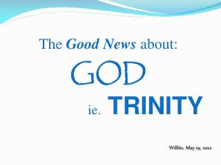 The  Good News  about: GOD ie .   TRINITY