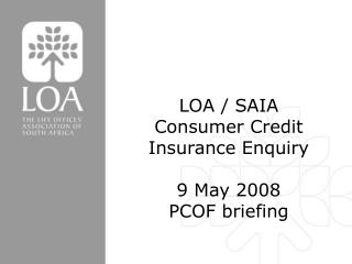 LOA / SAIA  Consumer Credit Insurance Enquiry 9 May 2008 PCOF briefing
