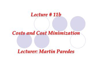 Lecture # 11b Costs and Cost Minimization Lecturer: Martin Paredes