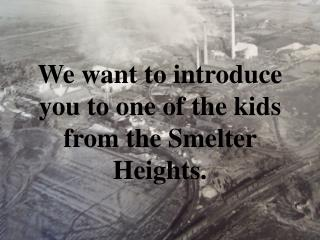 We want to introduce you to one of the kids from the Smelter Heights.