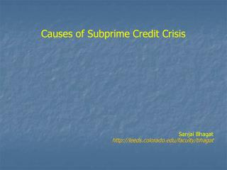 Causes of Subprime Credit Crisis Sanjai Bhagat leeds.colorado/faculty/bhagat