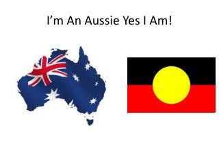 I'm An Aussie Yes I Am!