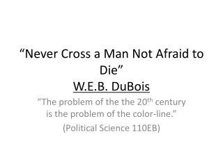 """Never Cross a Man Not Afraid to Die"" W.E.B. DuBois"