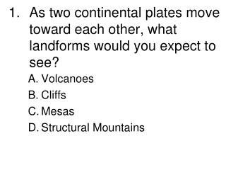As two continental plates move toward each other, what landforms would you expect to see?