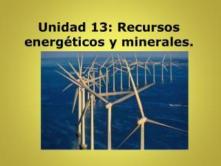 Unidad 13: Recursos energéticos y minerales.
