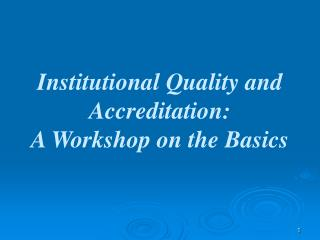 Institutional Quality and Accreditation: A Workshop on the Basics
