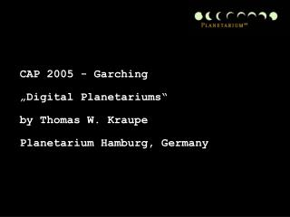 "CAP 2005 - Garching  ""Digital Planetariums"" by Thomas W. Kraupe Planetarium Hamburg, Germany"