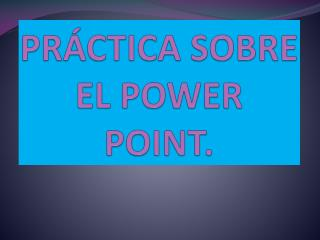 PRÁCTICA SOBRE EL POWER POINT.