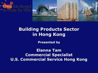 Building Products Sector in Hong Kong Presented by Elanna Tam Commercial Specialist U.S. Commercial Service Hong Kong
