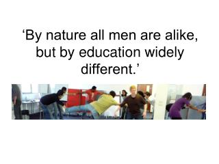 'By nature all men are alike, but by education widely different.'