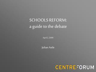 SCHOOLS REFORM: a guide to the debate April 2, 2009 Julian Astle