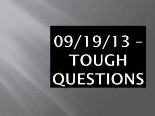 09/19/13  –  TOUGH QUESTIONS