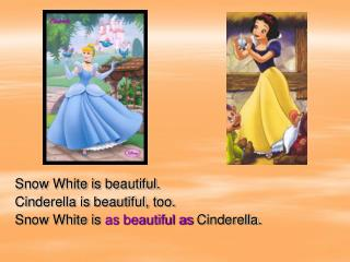 Snow White is beautiful. Cinderella is beautiful, too. Snow White is  as beautiful as  Cinderella.