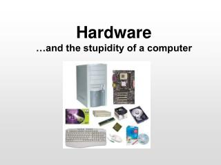 Hardware …and the stupidity of a computer