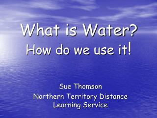 What is Water? How do we use it !