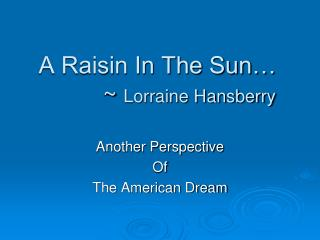 A Raisin In The Sun… 		~  Lorraine Hansberry