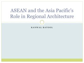 ASEAN and the Asia Pacific's Role in Regional Architecture