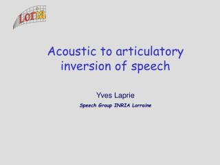 Acoustic to articulatory inversion of speech Yves Laprie Speech Group INRIA Lorraine