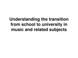 Understanding the transition from school to university in music and related subjects