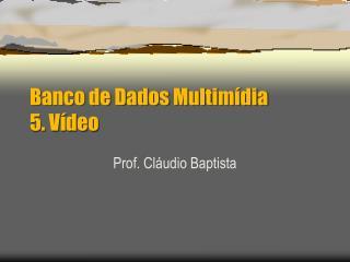 Banco de Dados Multimídia 5. Vídeo