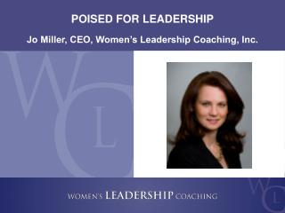 POISED FOR LEADERSHIP Jo Miller, CEO, Women's Leadership Coaching, Inc.