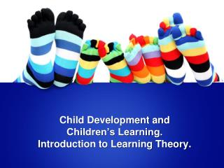 Child Development and Children's Learning. Introduction to Learning Theory.