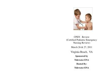 CPEN   Review                  Certified Pediatric Emergency Nursing Review March 26  27, 2011 Virginia Beach,  VA Spons