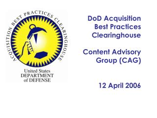DoD Acquisition  Best Practices Clearinghouse Content Advisory Group (CAG) 12 April 2006