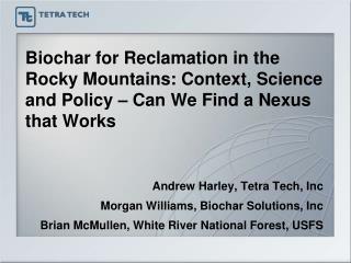 Andrew Harley, Tetra Tech, Inc Morgan Williams, Biochar Solutions, Inc