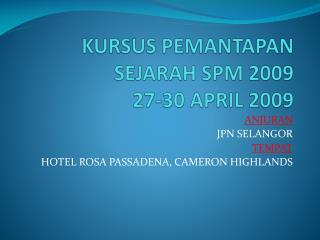 KURSUS PEMANTAPAN SEJARAH SPM 2009 27-30 APRIL 2009