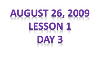 August 26, 2009 Lesson 1 Day 3