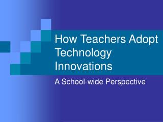 How Teachers Adopt Technology Innovations