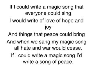 If I could write a magic song that everyone could sing I would write of love of hope and joy