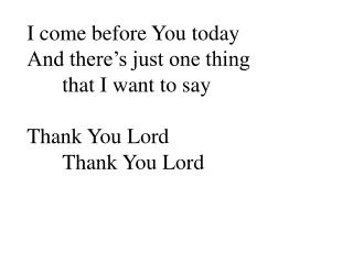 I come before You today And there's just one thing  	that I want to say Thank You Lord