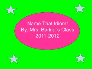 Name That Idiom! By: Mrs. Barker's Class 2011-2012