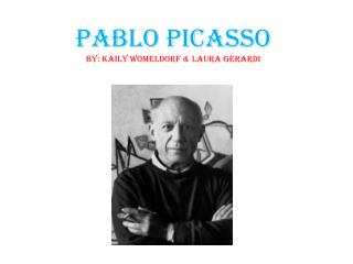 Pablo Picasso By: Kaily Womeldorf & Laura Gerardi