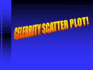 CELEBRITY SCATTER PLOT!